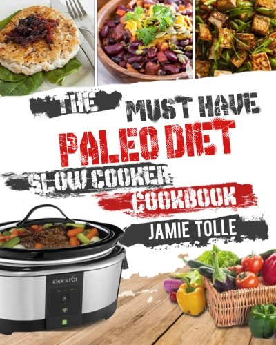 The Must-Have Paleo Diet Slow Cooker Cookbook: 101 Super Easy And Delicious Paleo Diet Crock Pot Recipes For Rapid Weight Loss And A Better Life( ... Diet Detox Diet Keto Diet) (Slow Cooking)