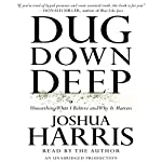 Dug Down Deep: Unearthing What I Believe and Why It Matters | Joshua Harris