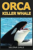 Orca - Killer Whale: Extraordinary Animal Photos & Facinating Fun Facts For Kids (Weird & Wonderful Animals)