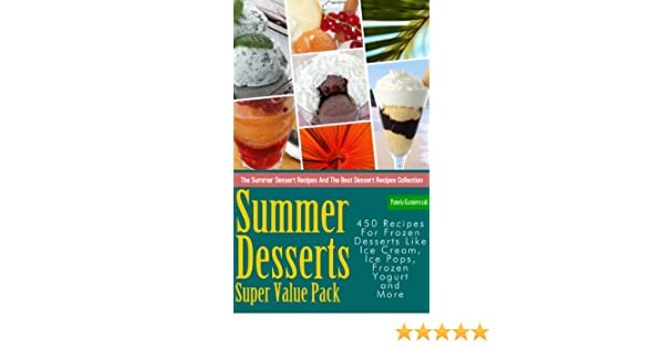 Summer Desserts Super Value Pack - 450 Recipes For Frozen Desserts Like Ice Cream, Ice Pops, Frozen Yogurt and More (The Summer Dessert Recipes And The Best ...