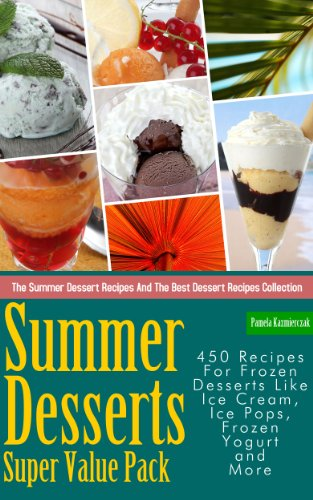Summer Desserts Super Value Pack – 450 Recipes For Frozen Desserts Like Ice Cream, Ice
