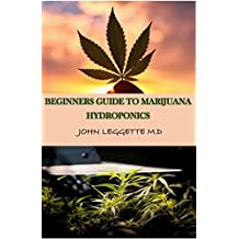 BEGINNERS GUIDE TO MARIJUANA HYDROPONICS: Your complete beginners guide to growing cannabis hydroponically. Learn in simple basic steps