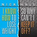 I Know How to Lose Weight so Why Can't I Keep It Off? Speech by Nick Hall Narrated by Nick Hall