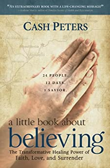 a little book about believing: The Transformative Healing Power of Faith, Love, and Surrender by [Peters, Cash]