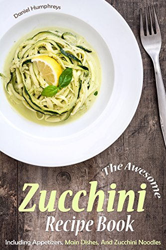 The Awesome Zucchini Recipe Book: Including Appetizers, Main Dishes, And Zucchini Noodles by [Humphreys, Daniel]