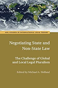 Negotiating State and Non-State Law: The Challenge of Global and Local Legal Pluralism (ASIL Studies in International Legal Theory)