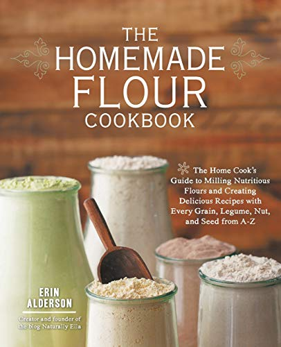 The Homemade Flour Cookbook: The Home Cook's Guide to Milling Nutritious Flours and Creating Delicious Recipes with Every Grain, Legume, Nut, and Seed from A-Z (Fresh Mill)