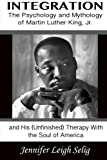 img - for Integration: The Psychology and Mythology of Martin Luther King, Jr. and His (Unfinished) Therapy With the Soul of America book / textbook / text book