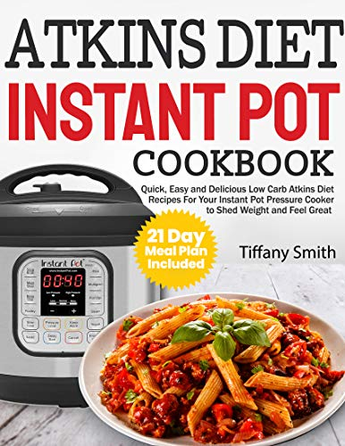 Atkins Diet Instant Pot Cookbook: Quick, Easy and Delicious Low Carb Atkins Diet Recipes For Your Instant Pot Pressure Cooker to Shed Weight and Feel Great (21 Day Meal Plan Included) by Tiffany Smith
