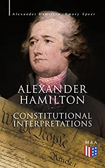#freebooks – Alexander Hamilton: Constitutional Interpretations: Works & Speeches in Favor of the American Constitution Including The Federalist Papers and The Continentalist by Alexander Hamilton, Emory Speer and Henry Cabot Lodge