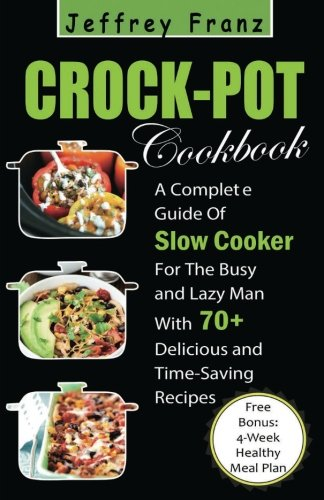 Crock Pot Cookbook: A Complete Guide Of Slow Cooker For The Busy and Lazy Man With 70+ Delicious and Time-Saving Recipes( Free Bonus: 4-Week Healthy Meal Plan) (Cooking)