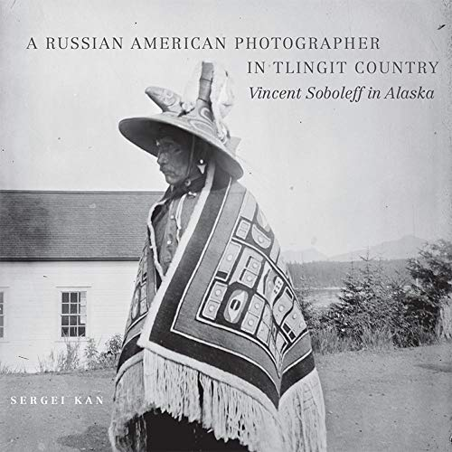 A Russian American Photographer in Tlingit Country: Vincent Soboleff in Alaska (The Charles M. Russell Center Series on Art and Photography of the American West)