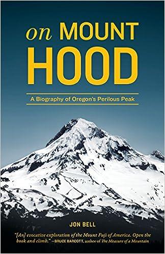 on mount hood a biography of oregon s perilous peak jon bell