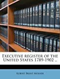 Executive Register of the United States 1789-1902, Robert Brent Mosher, 1171596170