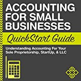 Accounting for Small Businesses QuickStart Guide: Understanding Accounting for Your Sole Proprietorship, Startup, & LLC