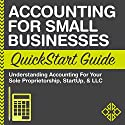 Accounting for Small Businesses QuickStart Guide: Understanding Accounting for Your Sole Proprietorship, Startup, & LLC Audiobook by  ClydeBank Businesses Narrated by Kevin Kollins