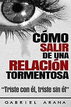 Cómo salir de una Relación Tormentosa: Triste con él, triste sin él (Spanish Edition) by [Arana, Gabriel]