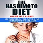 The Hashimoto Diet: You're Not Alone!: How to Stop Feeling Tired, Puffy, & in Pain...and Start Living Your Life Again! | Jamie Sandulf