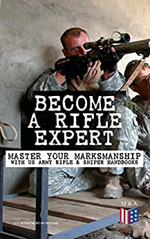 Become a Rifle Expert - Master Your Marksmanship With US Army Rifle & Sniper Handbooks: Sniper & Counter Sniper Techniques; M16A1, M16A2/3, M16A4 & M4 ... Marksmanship Training, Field Techniques... by [Defense, U.S. Department of]