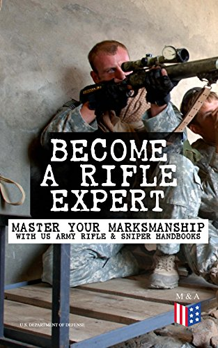 Become a Rifle Expert - Master Your Marksmanship With US Army Rifle & Sniper Handbooks: Sniper & Counter Sniper Techniques; M16A1, M16A2/3, M16A4 & M4 ... Marksmanship Training, Field Techniques… by [Defense, U.S. Department of]