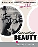 Inventing Beauty: A History of the Innovations that Have Made Us Beautiful