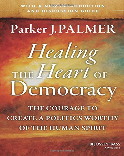 Healing the Heart of Democracy: The Courage to Create a Politics Worthy of the Human Spirit [Parker J. Palmer] (Tapa Blanda)