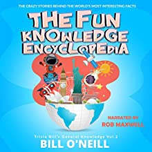 The Fun Knowledge Encyclopedia Volume 2: The Crazy Stories Behind the World's Most Interesting Facts: Trivia Bill's General Knowledge Audiobook by Bill O'Neill Narrated by Rob Maxwell