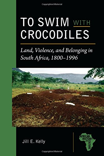 To Swim with Crocodiles: Land, Violence, and Belonging in South Africa, 1800-1996 (African History and Culture)