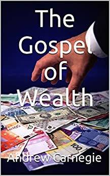 gospel of wealth andrew carnegie One of the major figures in american history, andrew carnegie was a ruthless businessman who made his fortune in the steel industry and ultimately gave most of it away he used his wealth to ascend the world's political stage, influencing .