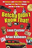 Betcha Can't Read Just One!        101 tips, tricks, trivia, and secrets of the antiques and collectibles world, packed into 168 pages.  A book filled with collecting tips, strange antiques trivia, humor, and insider information on finding ov...