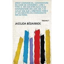 Droit commercial. Commentaire du code de commerce: Livre I, titre III. Des sociétés suivi d'un commentaire des lois des 7-23 juillet 856 sur l'arbitrage ... par actions Volume 1 (French Edition)