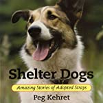 Shelter Dogs: Amazing Stories of Adopted Strays | Peg Kehret