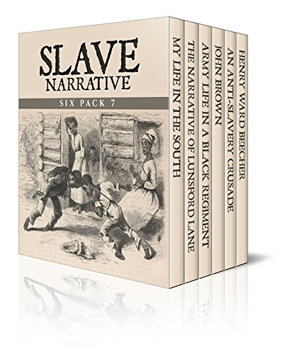 Slave Narrative Six Pack 7 - My Life in the South, The Narrative of Lunsford Lane, Army Life in a Black Regiment, John Brown, An Anti-Slavery Crusade and Henry Ward Beecher (Illustrated)