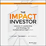The Impact Investor: Lessons in Leadership and Strategy for Collaborative Capitalism | Cathy Clark,Jed Emerson,Ben Thornley