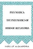 Pneumatica: The Pneumatics of Hero of Alexandria