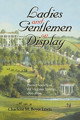 Ladies and Gentlemen on Display: Planter Society at the Virginia Springs, 1790–1860 (The American South Series)