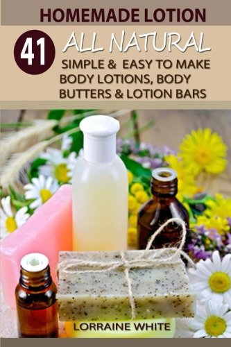 Homemade Lotion : 41 All Natural Simple & Easy To Make Body Lotions, Body Butters & Lotion Bars: Amazing Organic Recipes To Heal, Nourish & Revitalize Your Skin & Reverse The Signs Of Aging (Volume 2)