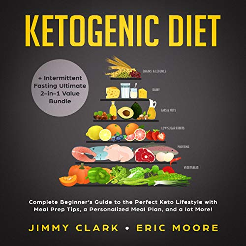 Ketogenic Diet + Intermittent Fasting Ultimate 2-in-1 Value Bundle: Complete Beginner's Guide to the Perfect Keto Lifestyle with Meal Prep Tips, a Personalized Meal Plan, and a Lot More! by Jimmy Clark, Eric Moore