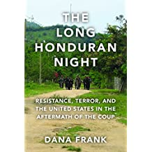 The Long Honduran Night: Resistance , Terror, and the United States in the Aftermath of the Coup