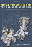 Moving from 2D to 3D CAD for Engineering Design, Louis Gary Lamit, 1419664263