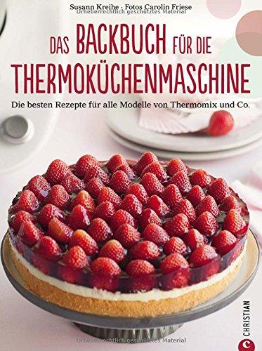 Thermoküchenmaschine: Das ultimative Backbuch für die Thermoküchenmaschine. Die besten 200 Rezepte für alle Modelle von Thermomix und Co. Backen mit der Thermoküchenmaschine.