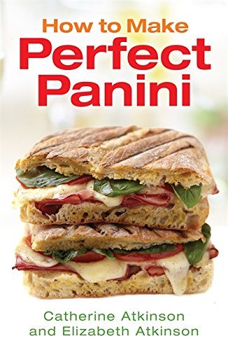 How To Make Perfect Panini by Catherine Atkinson, Elizabeth Atkinson