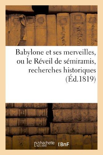 Babylone Et Ses Merveilles, Ou Le Reveil de Semiramis, Recherches Historiques Sur La Splendeur (Histoire) (French Edition)