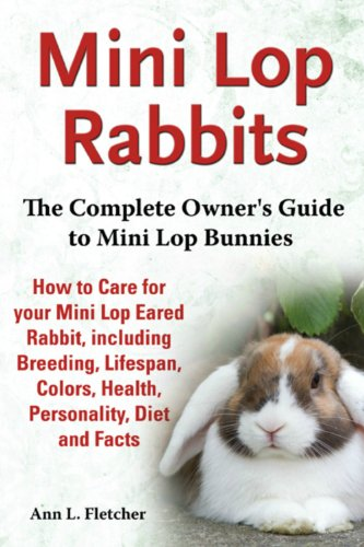 Mini Lop Rabbits: The Complete Owner's Guide to Mini Lop Bunnies, How to Care for your Mini Lop Eared Rabbit, including Breeding, Lifespan, Colors, Health, Personality, Diet and (Mini Lop Rabbit)