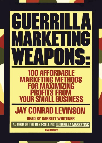 Guerilla Marketing Weapons: 100 Affordable Marketing Methods for Maximizing Profits from Your Small Business