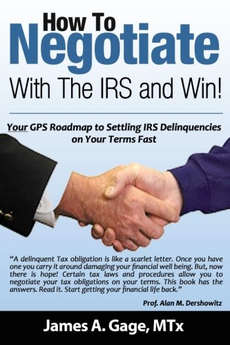 How To Negotiate With The IRS and Win!: Your GPS Roadmap to Settling IRS Delinquencies - on Your Terms Fast.