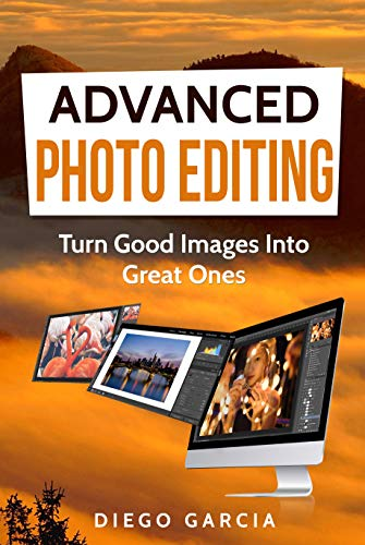 Pdf Photography Advanced Photo Editing: Turn Good Images Into Great Ones (Learn Photography Book 3)