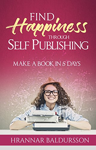 Find Happiness Through Self Publishing: Make a Book in 5 Days