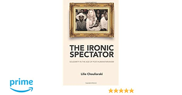 The ironic spectator solidarity in the age of post humanitarianism the ironic spectator solidarity in the age of post humanitarianism 9780745642116 media studies books amazon fandeluxe Gallery