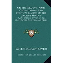 On the Weapons, Army Organization, and Political Maxims of the Ancient Hindus: With Special Reference to Gunpowder and Firearms (1880)